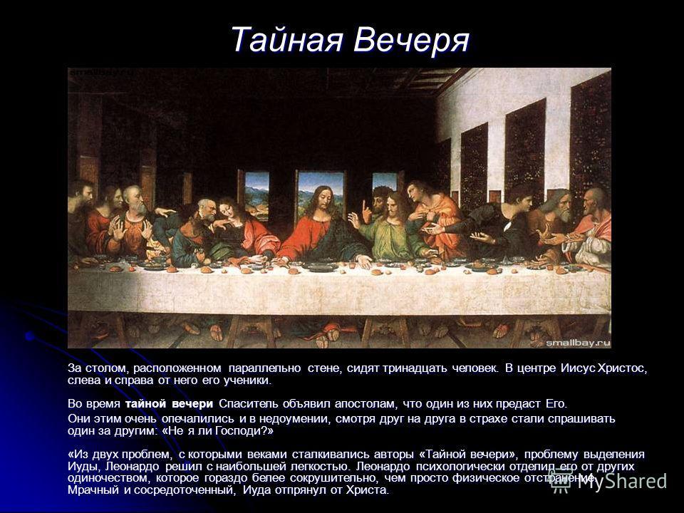 Тайная Вечеря Тайная Вечеря За столом, расположенном параллельно стене, сидят тринадцать человек. В центре Иисус Христос, слева и справа от него его ученики. Во время тайной вечери Спаситель объявил апостолам, что один из них предаст Его. Они этим оч