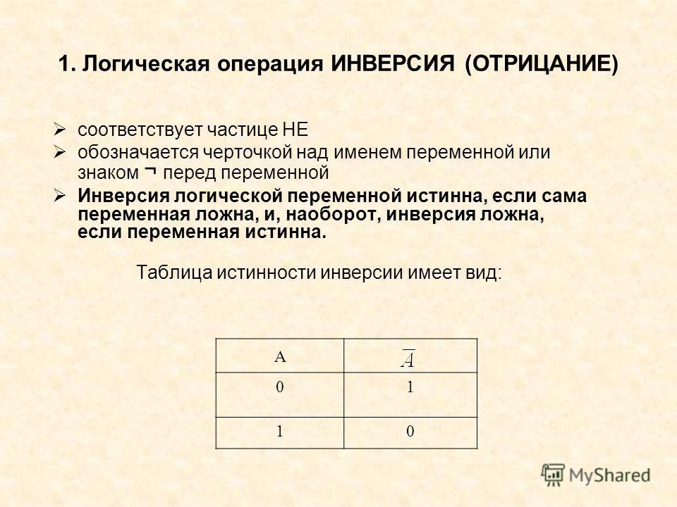 1. Логическая операция ИНВЕРСИЯ (ОТРИЦАНИЕ) соответствует частице НЕ обозначается черточкой над именем переменной или знаком ¬ перед переменной Инверсия логической переменной истинна, если сама переменная ложна, и, наоборот, инверсия ложна, если пере