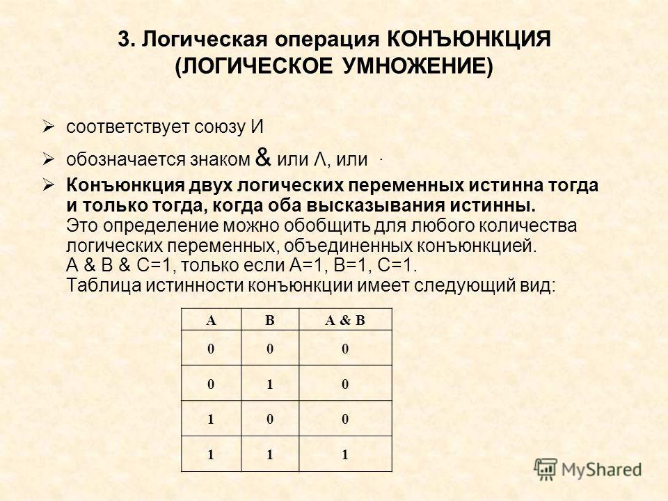 3. Логическая операция КОНЪЮНКЦИЯ (ЛОГИЧЕСКОЕ УМНОЖЕНИЕ) соответствует союзу И обозначается знаком & или Λ, или · Конъюнкция двух логических переменных истинна тогда и только тогда, когда оба высказывания истинны. Это определение можно обобщить для л