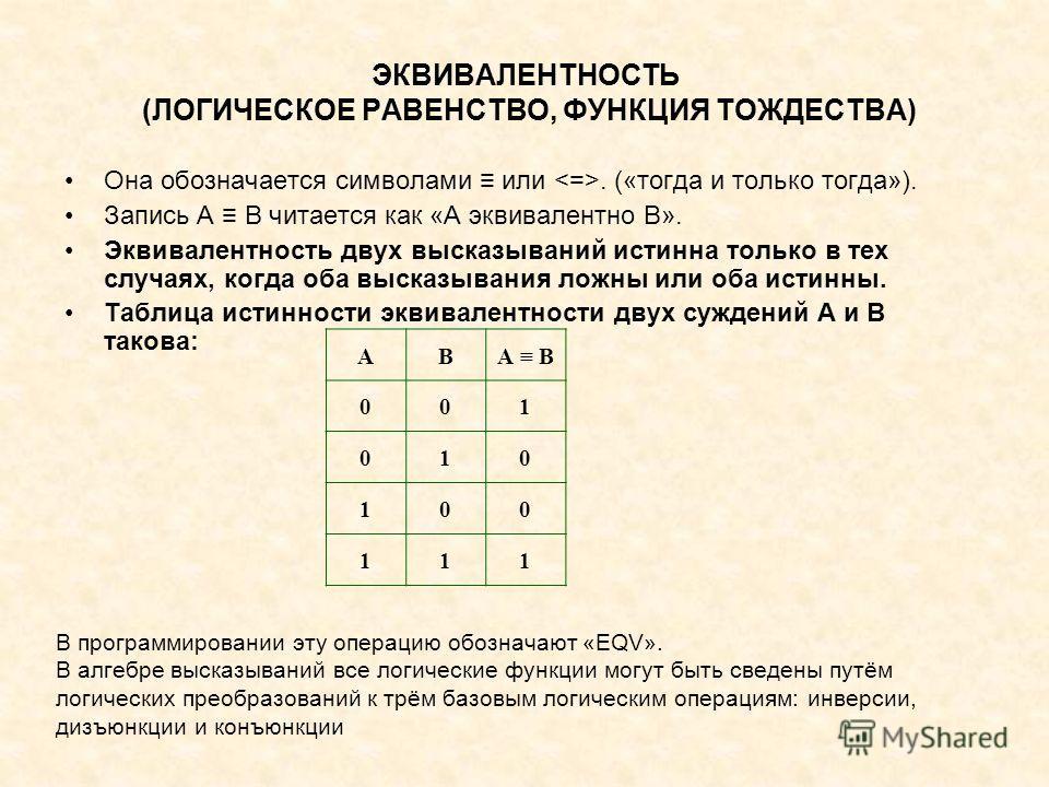 ЭКВИВАЛЕНТНОСТЬ (ЛОГИЧЕСКОЕ РАВЕНСТВО, ФУНКЦИЯ ТОЖДЕСТВА) Она обозначается символами или. («тогда и только тогда»). Запись А В читается как «А эквивалентно В». Эквивалентность двух высказываний истинна только в тех случаях, когда оба высказывания лож