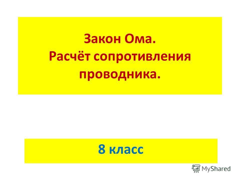 Закон Ома. Расчёт сопротивления проводника. 8 класс