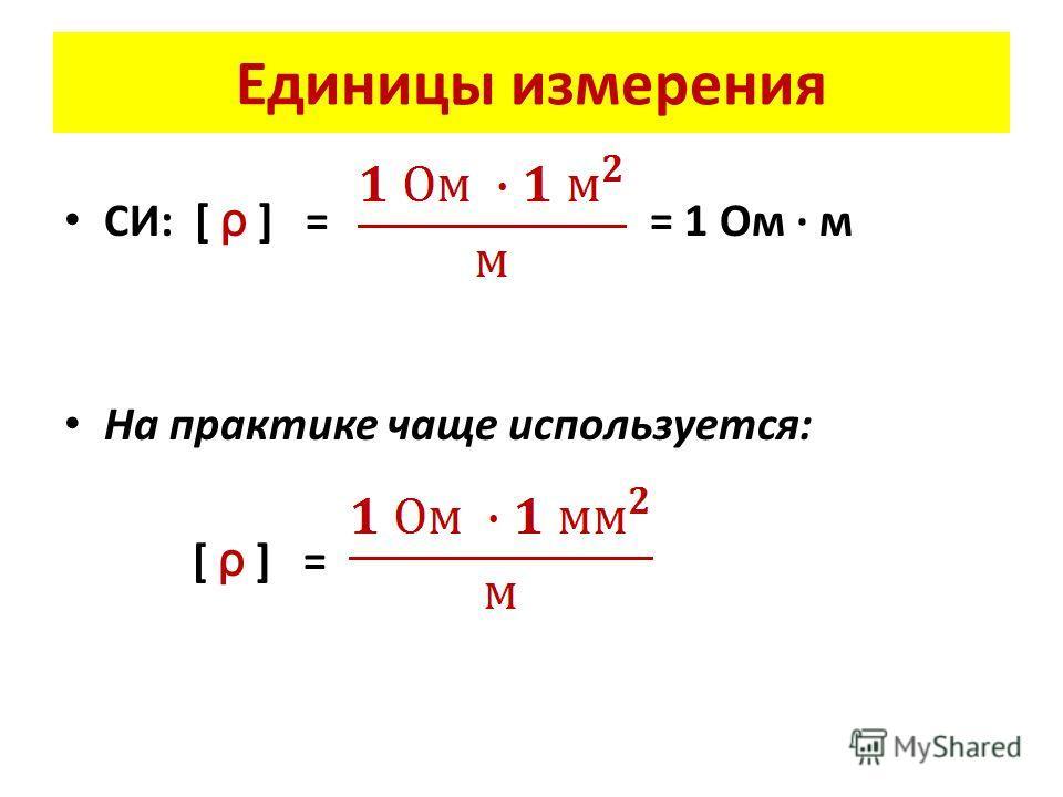 Единицы измерения СИ: [ ρ ] = = 1 Ом · м На практике чаще используется: [ ρ ] =