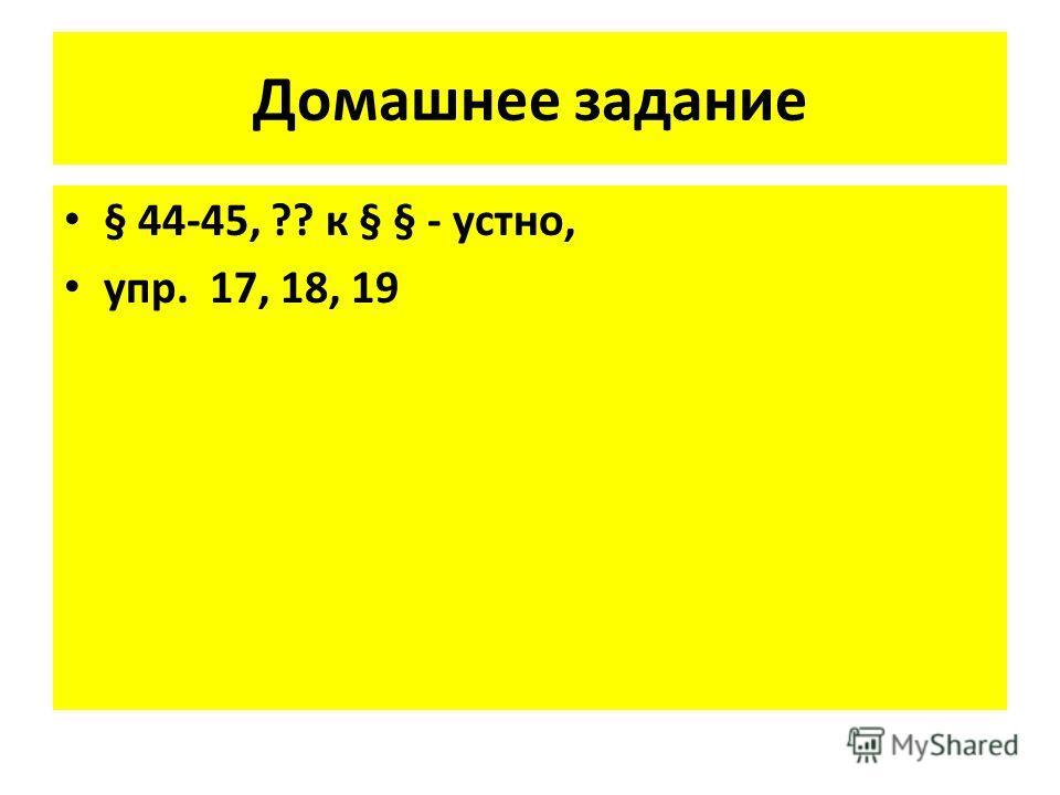 Домашнее задание § 44-45, ?? к § § - устно, упр. 17, 18, 19