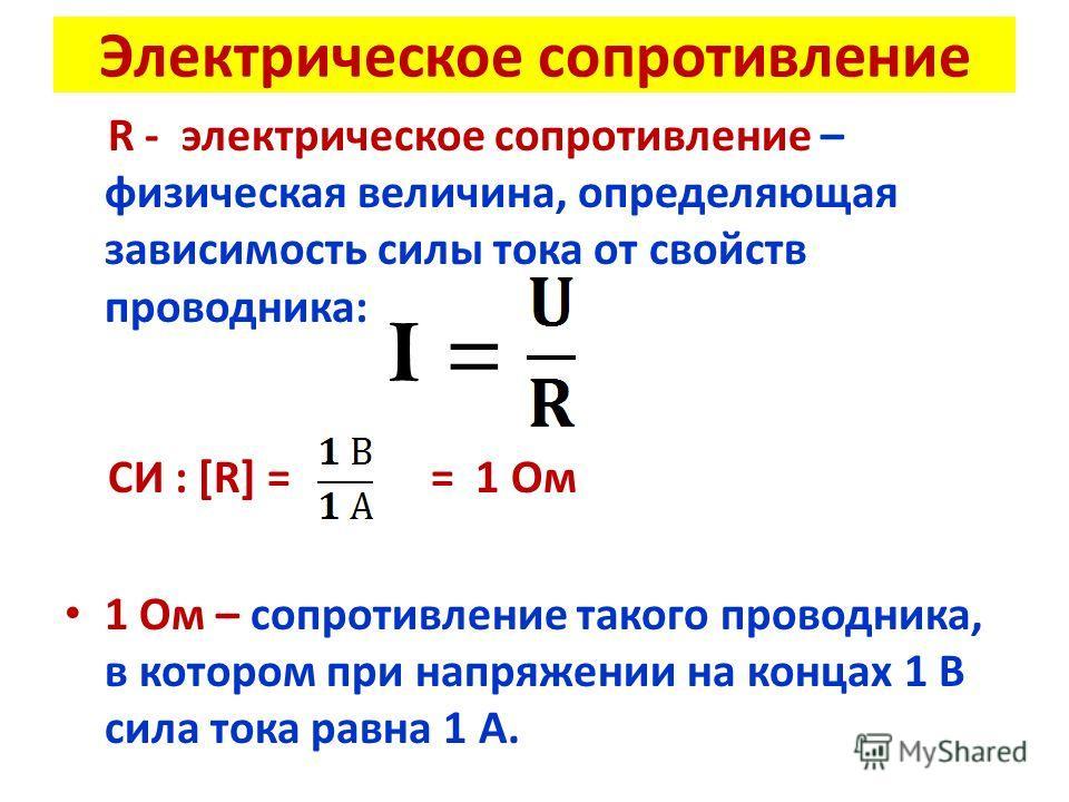Электрическое сопротивление R - электрическое сопротивление – физическая величина, определяющая зависимость силы тока от свойств проводника: СИ : [R] = = 1 Ом 1 Ом – сопротивление такого проводника, в котором при напряжении на концах 1 В сила тока ра
