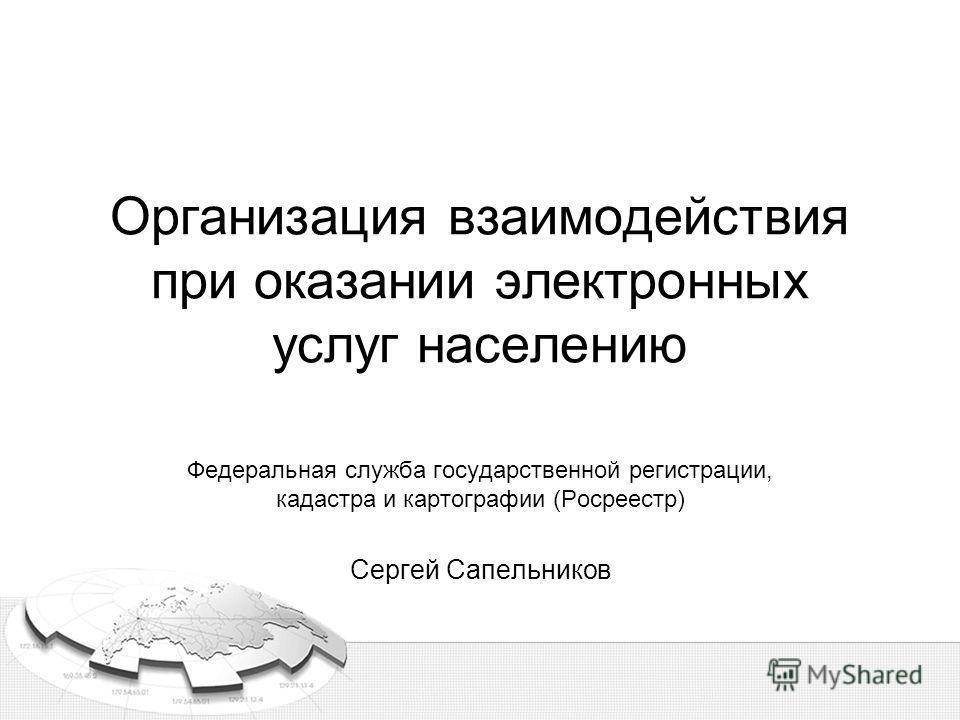 Организация взаимодействия при оказании электронных услуг населению Федеральная служба государственной регистрации, кадастра и картографии (Росреестр) Сергей Сапельников