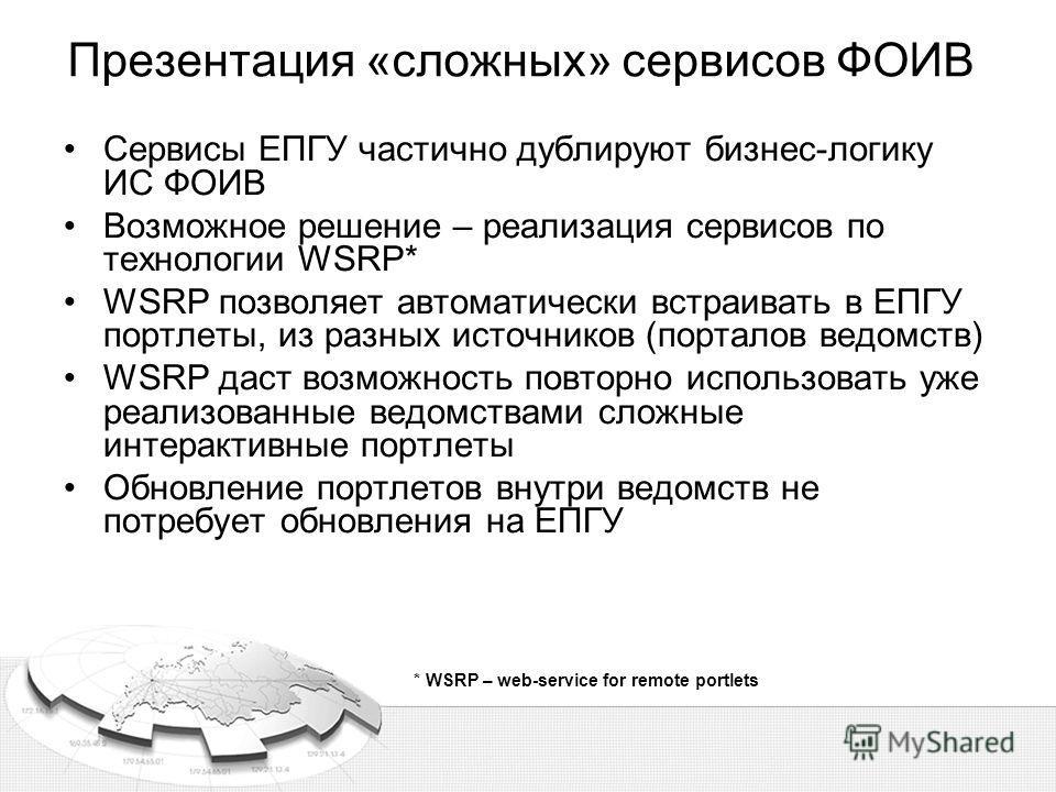 Презентация «сложных» сервисов ФОИВ Сервисы ЕПГУ частично дублируют бизнес-логику ИС ФОИВ Возможное решение – реализация сервисов по технологии WSRP* WSRP позволяет автоматически встраивать в ЕПГУ портлеты, из разных источников (порталов ведомств) WS