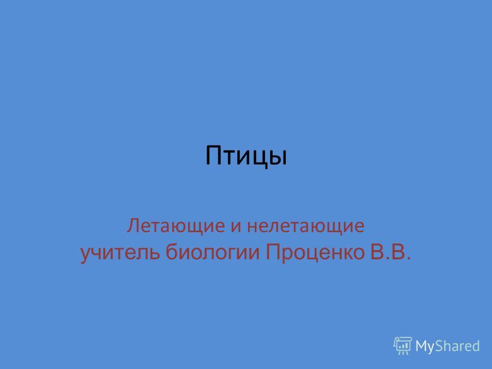 Птицы Летающие и нелетающие учитель биологии Проценко В.В.