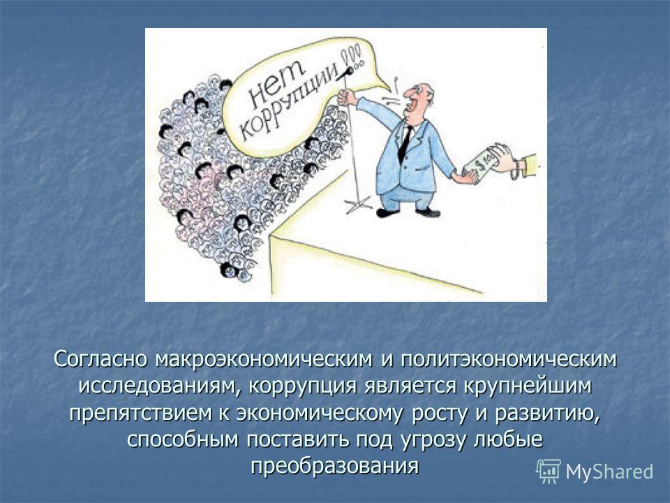 Согласно макроэкономическим и политэкономическим исследованиям, коррупция является крупнейшим препятствием к экономическому росту и развитию, способным поставить под угрозу любые преобразования