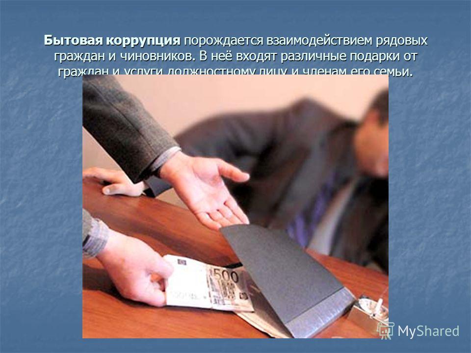 Бытовая коррупция порождается взаимодействием рядовых граждан и чиновников. В неё входят различные подарки от граждан и услуги должностному лицу и членам его семьи.