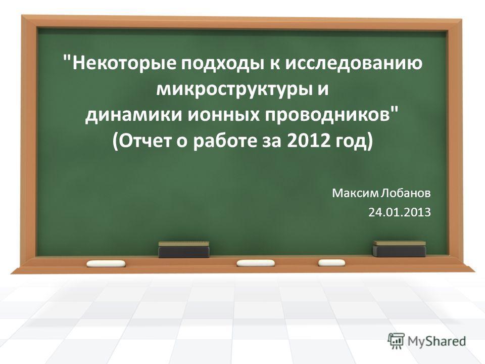 Некоторые подходы к исследованию микроструктуры и динамики ионных проводников (Отчет о работе за 2012 год) Максим Лобанов 24.01.2013