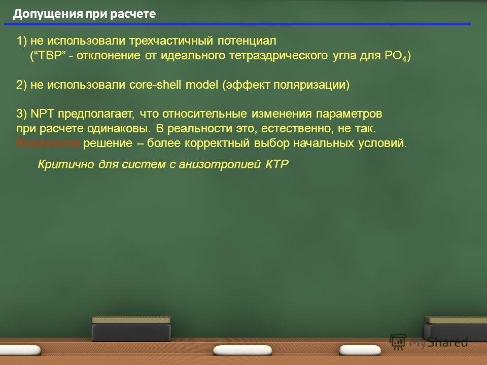 Допущения при расчете 1) не использовали трехчастичный потенциал (TBP - отклонение от идеального тетраэдрического угла для PO 4 ) 2) не использовали core-shell model (эффект поляризации) 3) NPT предполагает, что относительные изменения параметров при