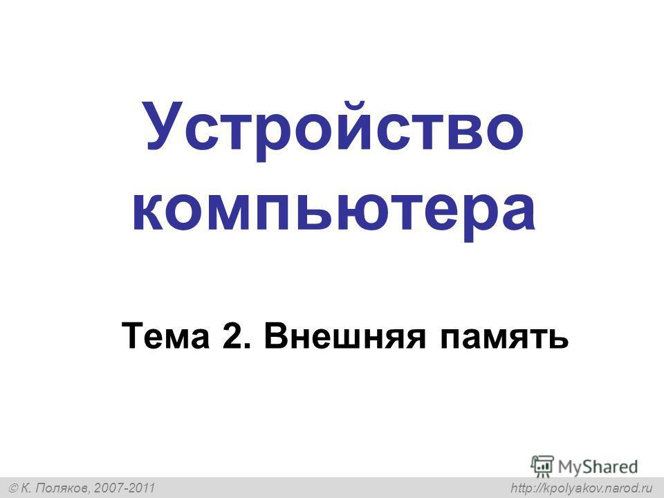 К. Поляков, 2007-2011 http://kpolyakov.narod.ru Устройство компьютера Тема 2. Внешняя память