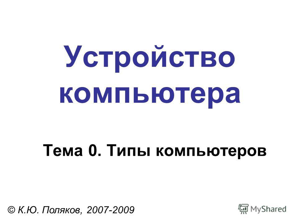 Устройство компьютера © К.Ю. Поляков, 2007-2009 Тема 0. Типы компьютеров