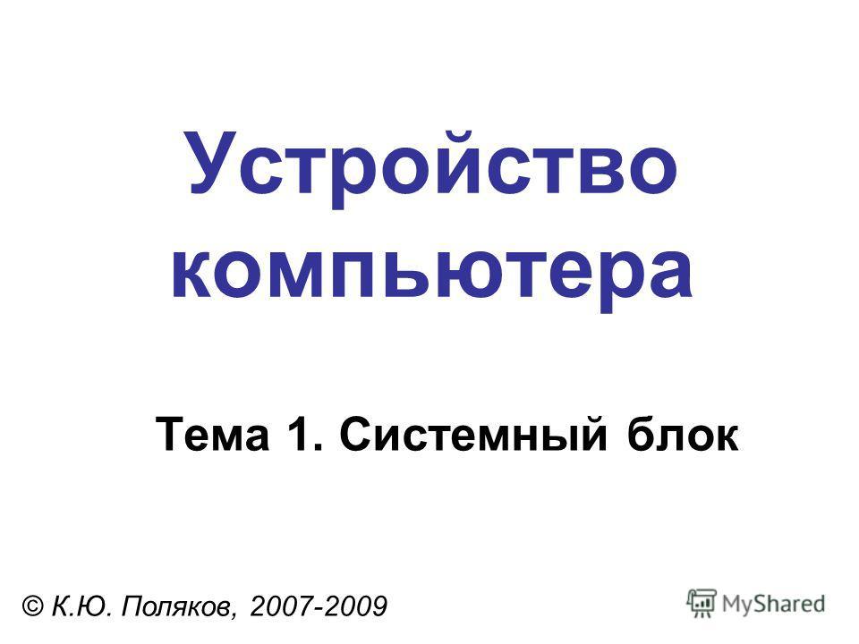 Устройство компьютера © К.Ю. Поляков, 2007-2009 Тема 1. Системный блок