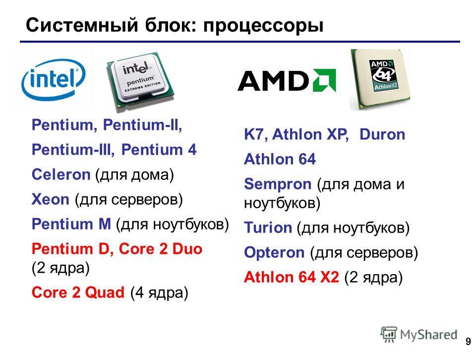 9 Системный блок: процессоры Pentium, Pentium-II, Pentium-III, Pentium 4 Celeron (для дома) Xeon (для серверов) Pentium M (для ноутбуков) Pentium D, Core 2 Duo (2 ядра) Core 2 Quad (4 ядра) K7, Athlon XP, Duron Athlon 64 Sempron (для дома и ноутбуков