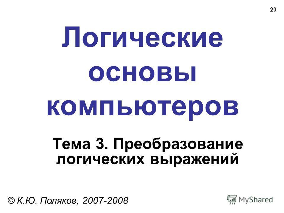 20 Логические основы компьютеров © К.Ю. Поляков, 2007-2008 Тема 3. Преобразование логических выражений