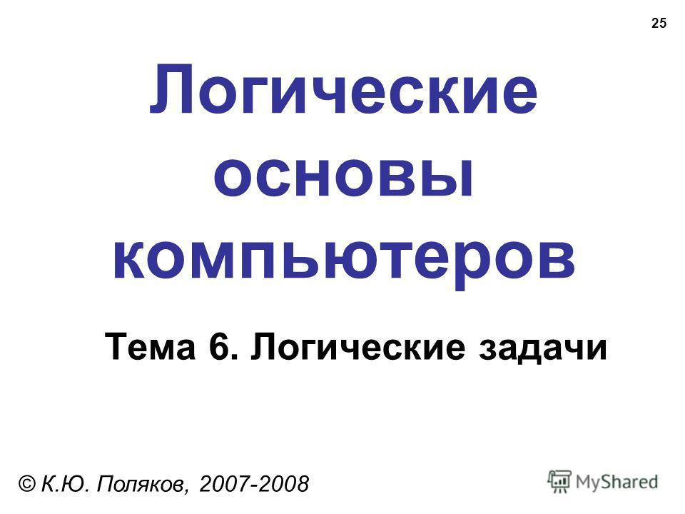 25 Логические основы компьютеров © К.Ю. Поляков, 2007-2008 Тема 6. Логические задачи