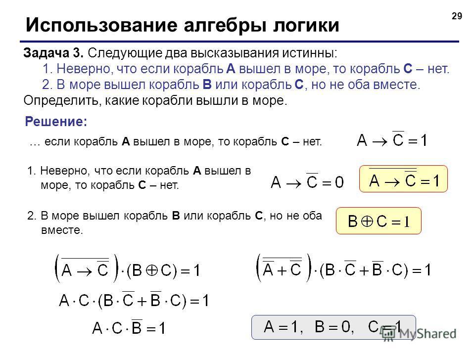 29 Использование алгебры логики Задача 3. Следующие два высказывания истинны: 1. Неверно, что если корабль A вышел в море, то корабль C – нет. 2. В море вышел корабль B или корабль C, но не оба вместе. Определить, какие корабли вышли в море. … если к