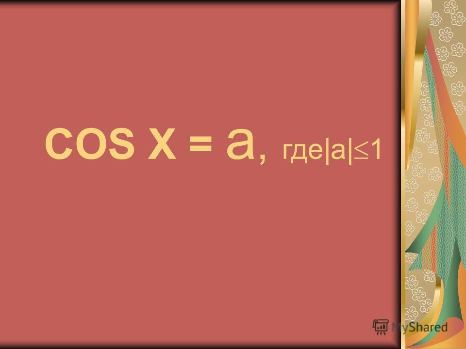 COS X = a, где|a| 1