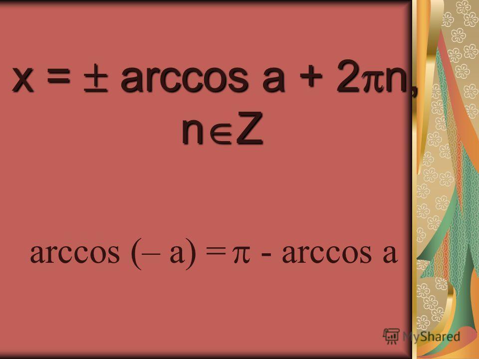 x = arccos a + 2 n, n Z n Z arccos (– a) = - arccos a
