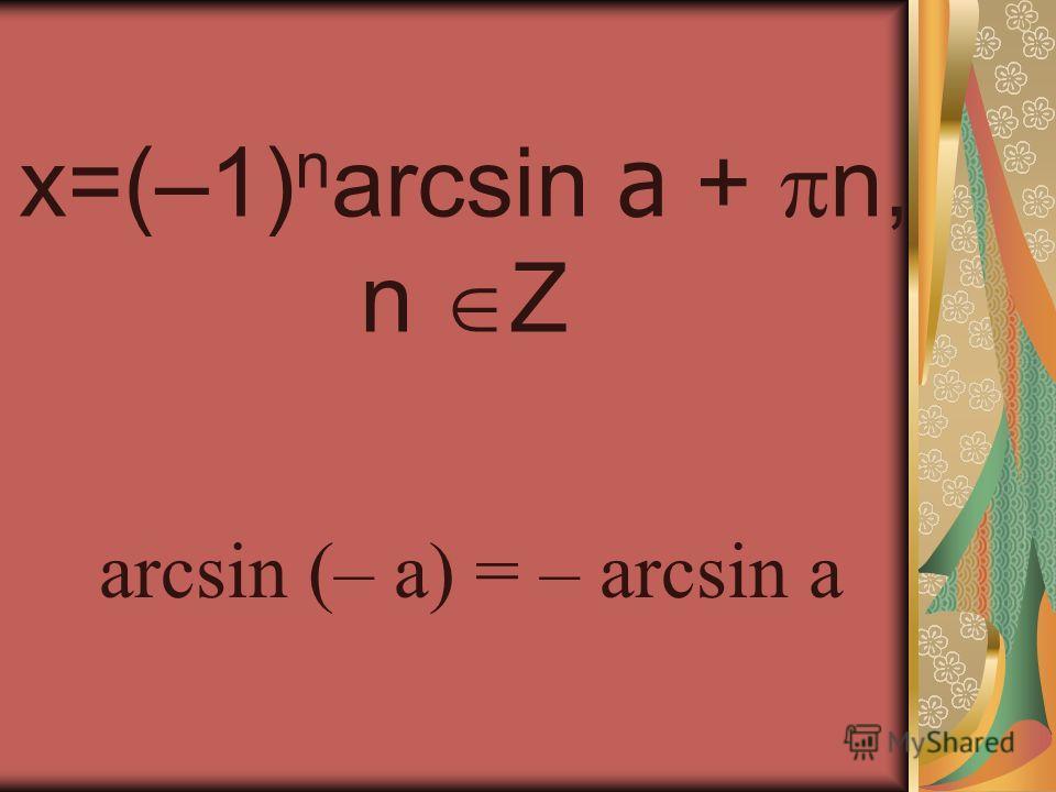 x=(–1) n arcsin a + n, n Z arcsin (– a) = – arcsin a