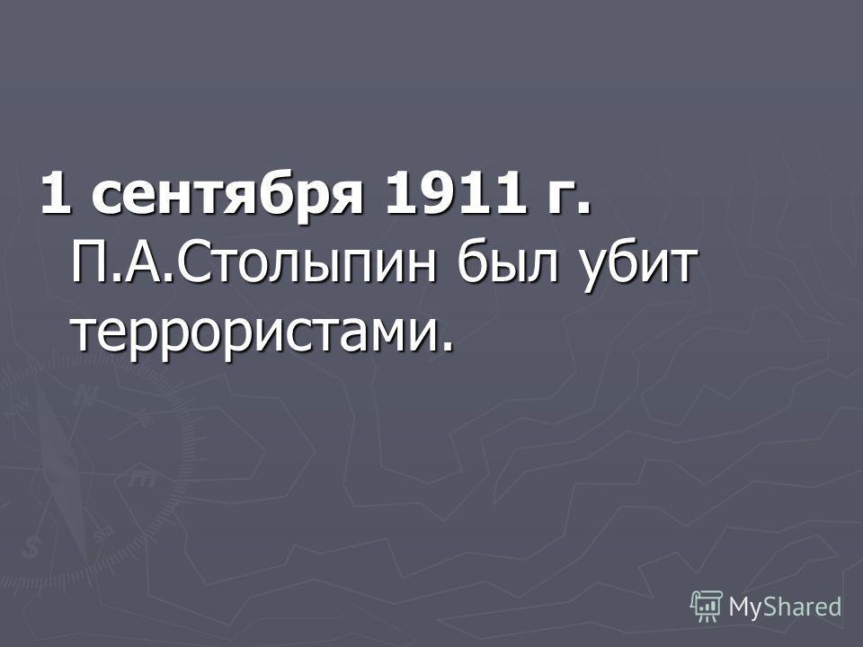 1 сентября 1911 г. П.А.Столыпин был убит террористами.