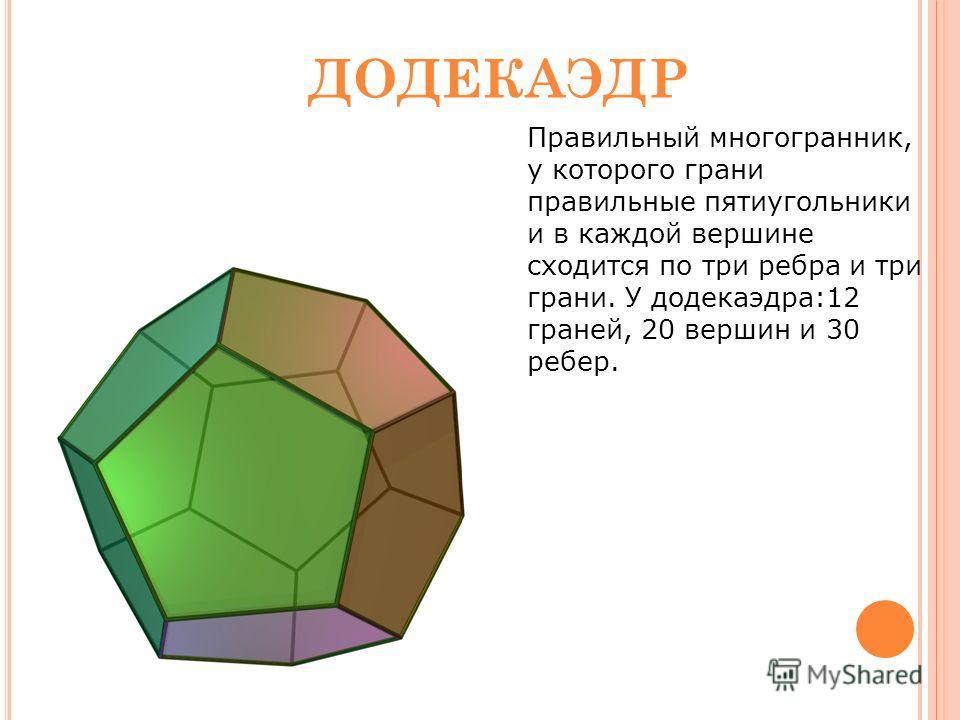 12 Правильный многогранник, у которого грани правильные пятиугольники и в каждой вершине сходится по три ребра и три грани. У додекаэдра:12 граней, 20 вершин и 30 ребер. ДОДЕКАЭДР