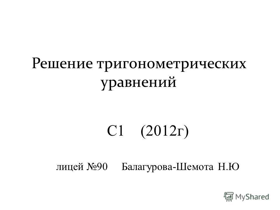 Решение тригонометрических уравнений С1 (2012г) лицей 90 Балагурова-Шемота Н.Ю