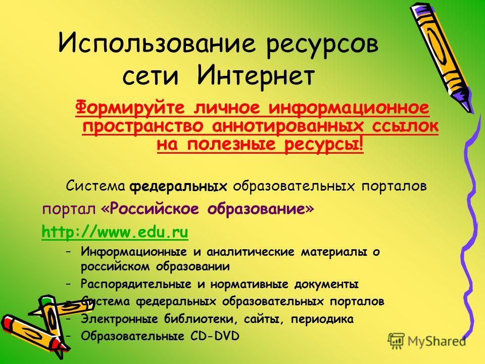 Использование ресурсов сети Интернет Формируйте личное информационное пространство аннотированных ссылок на полезные ресурсы! Система федеральных образовательных порталов портал «Российское образование» http://www.edu.ru –Информационные и аналитическ