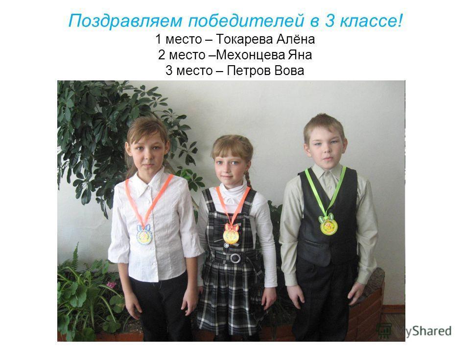 Поздравляем победителей в 3 классе! 1 место – Токарева Алёна 2 место –Мехонцева Яна 3 место – Петров Вова
