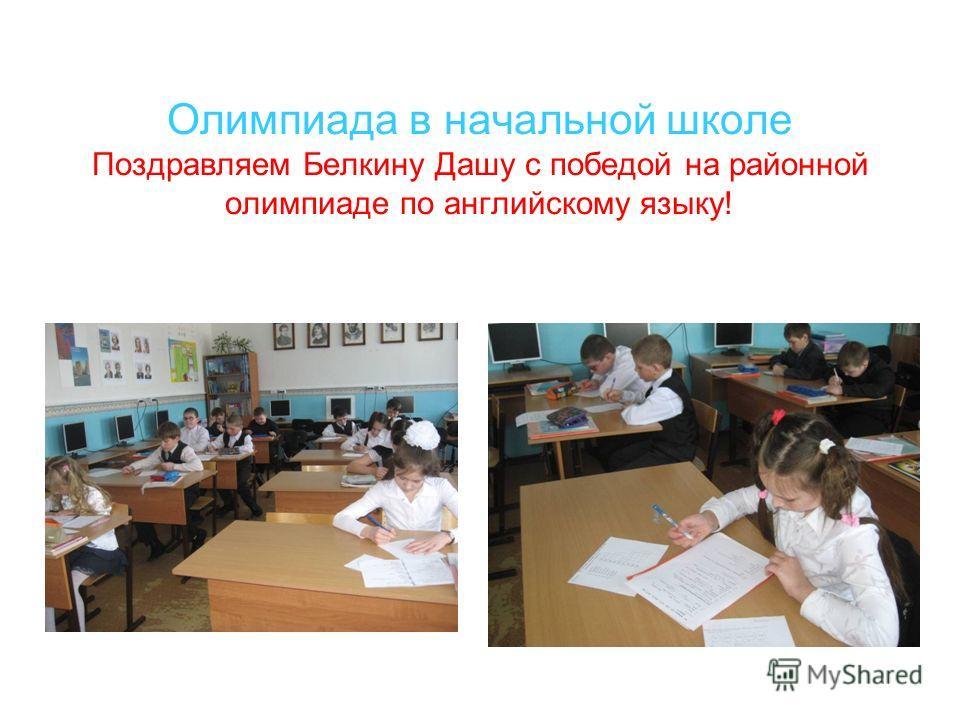 Олимпиада в начальной школе Поздравляем Белкину Дашу с победой на районной олимпиаде по английскому языку!