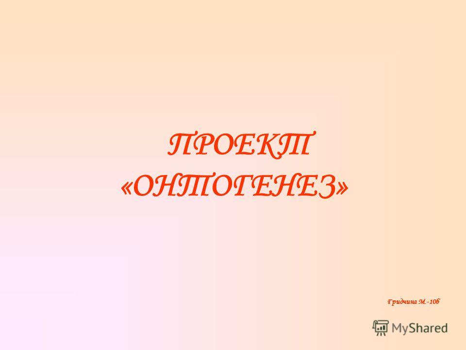 ПРОЕКТ «ОНТОГЕНЕЗ» Гридчина М.-10б