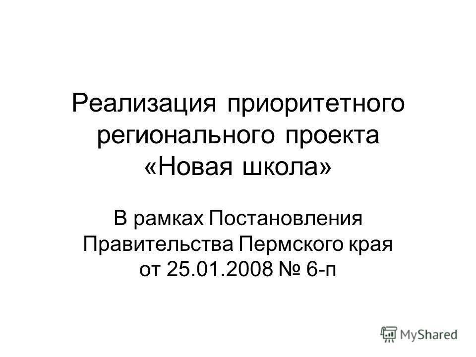 Реализация приоритетного регионального проекта «Новая школа» В рамках Постановления Правительства Пермского края от 25.01.2008 6-п