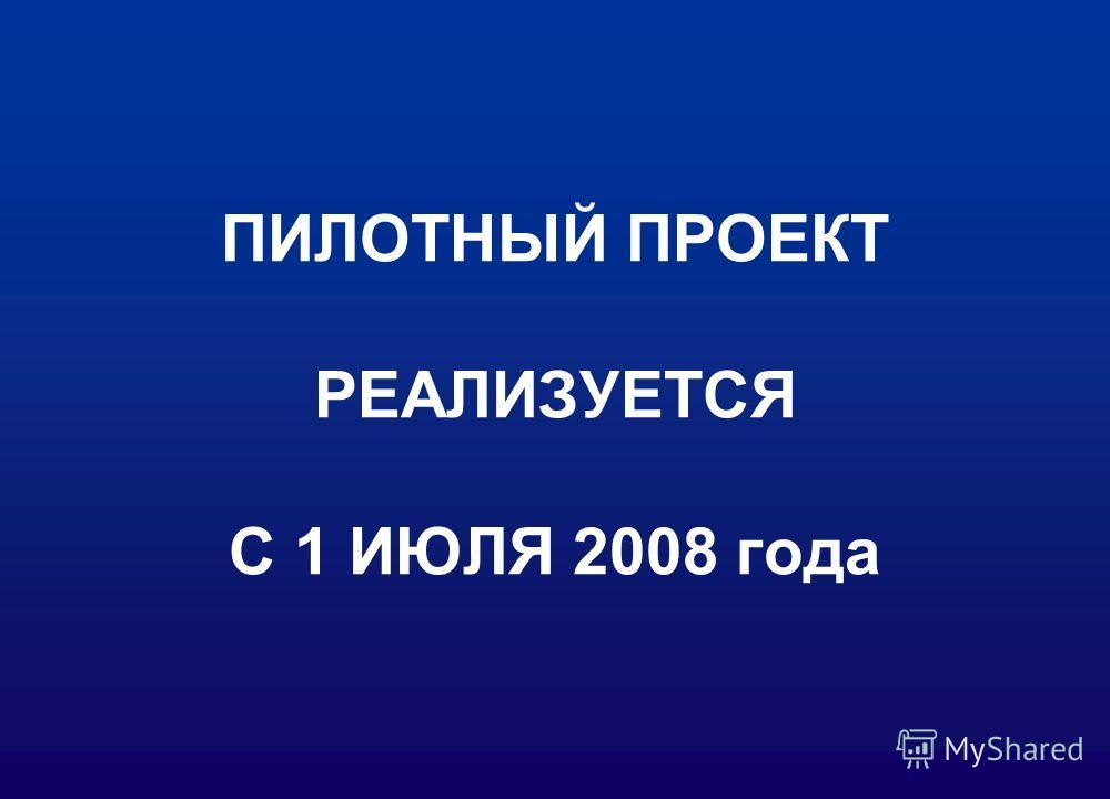 ПИЛОТНЫЙ ПРОЕКТ РЕАЛИЗУЕТСЯ С 1 ИЮЛЯ 2008 года