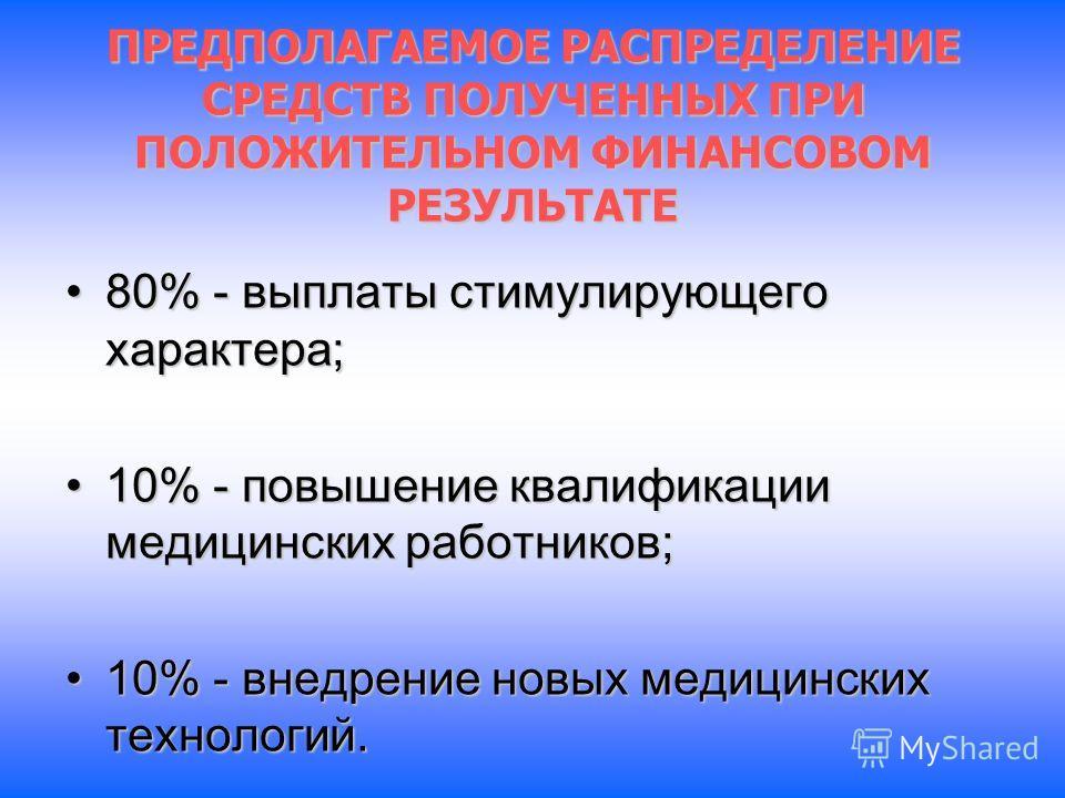 ПРЕДПОЛАГАЕМОЕ РАСПРЕДЕЛЕНИЕ СРЕДСТВ ПОЛУЧЕННЫХ ПРИ ПОЛОЖИТЕЛЬНОМ ФИНАНСОВОМ РЕЗУЛЬТАТЕ 80% - выплаты стимулирующего характера;80% - выплаты стимулирующего характера; 10% - повышение квалификации медицинских работников;10% - повышение квалификации ме