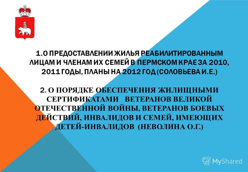 1.О ПРЕДОСТАВЛЕНИИ ЖИЛЬЯ РЕАБИЛИТИРОВАННЫМ ЛИЦАМ И ЧЛЕНАМ ИХ СЕМЕЙ В ПЕРМСКОМ КРАЕ ЗА 2010, 2011 ГОДЫ, ПЛАНЫ НА 2012 ГОД (СОЛОВЬЕВА И.Е.) 2. О ПОРЯДКЕ ОБЕСПЕЧЕНИЯ ЖИЛИЩНЫМИ СЕРТИФИКАТАМИ ВЕТЕРАНОВ ВЕЛИКОЙ ОТЕЧЕСТВЕННОЙ ВОЙНЫ, ВЕТЕРАНОВ БОЕВЫХ ДЕЙСТВИ