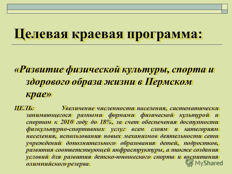 Целевая краевая программа: «Развитие физической культуры, спорта и здорового образа жизни в Пермском крае» ЦЕЛЬ: Увеличение численности населения, систематически занимающегося разными формами физической культурой и спортом к 2010 году до 18%, за счет