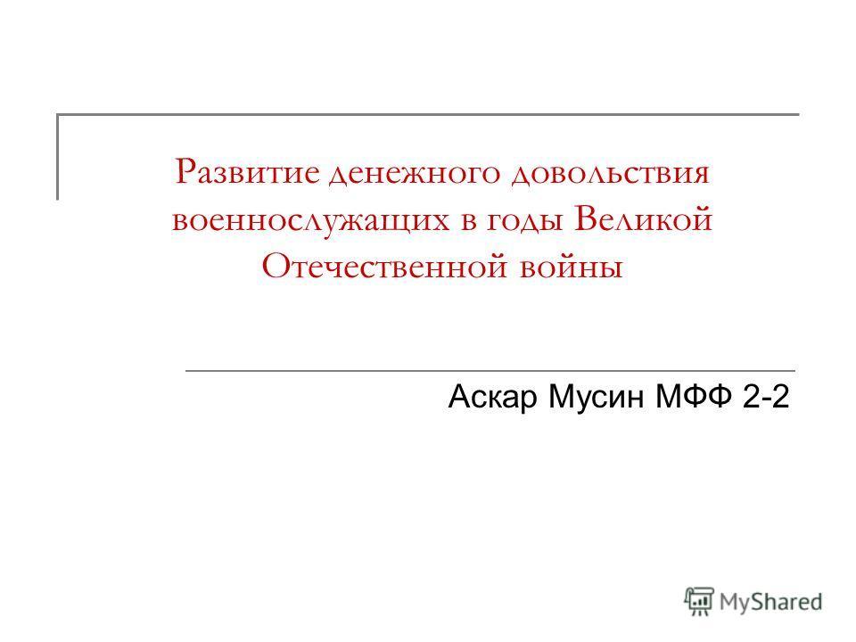 Развитие денежного довольствия военнослужащих в годы Великой Отечественной войны Аскар Мусин МФФ 2-2