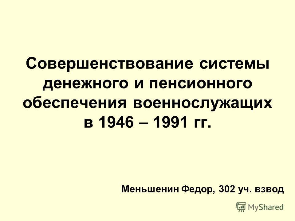 Совершенствование системы денежного и пенсионного обеспечения военнослужащих в 1946 – 1991 гг. Меньшенин Федор, 302 уч. взвод