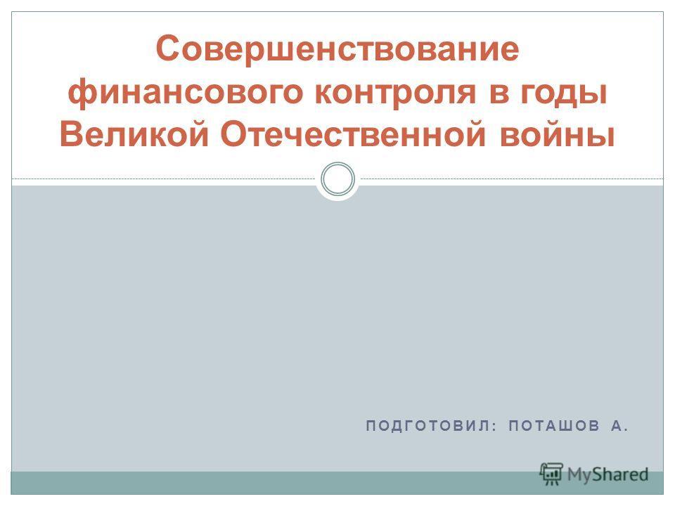 ПОДГОТОВИЛ: ПОТАШОВ А. Совершенствование финансового контроля в годы Великой Отечественной войны