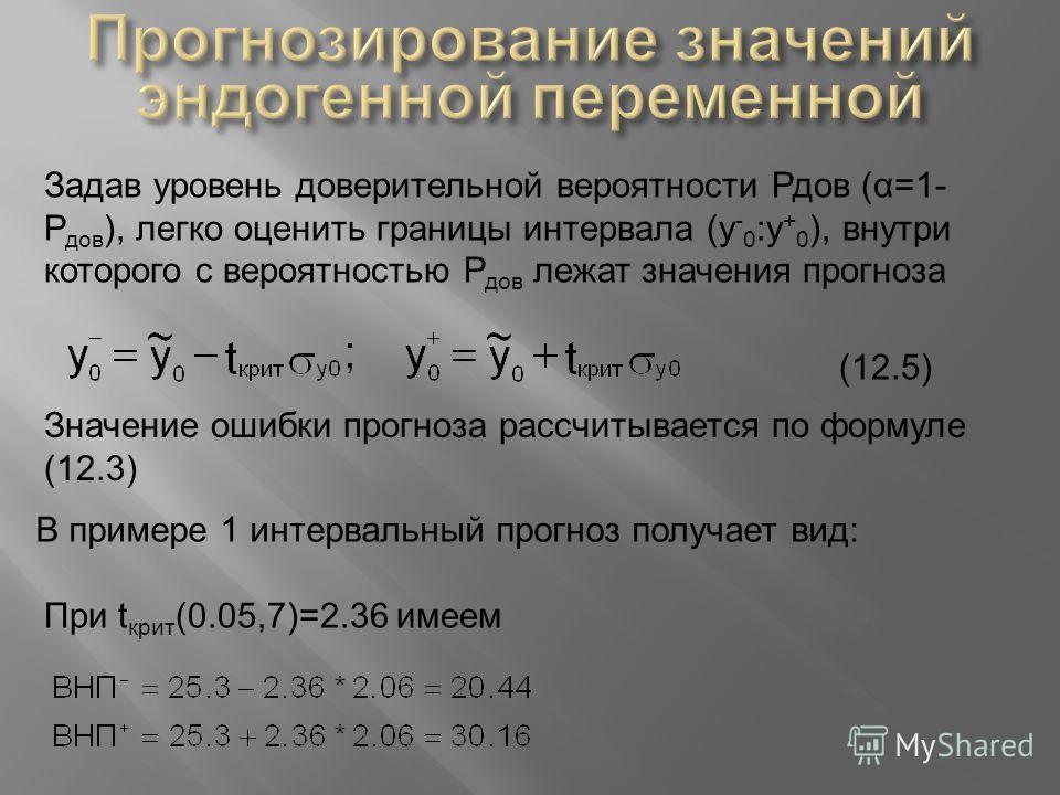 Задав уровень доверительной вероятности Рдов (α=1- Р дов ), легко оценить границы интервала (y - 0 :y + 0 ), внутри которого с вероятностью Р дов лежат значения прогноза Значение ошибки прогноза рассчитывается по формуле (12.3) (12.5) В примере 1 инт