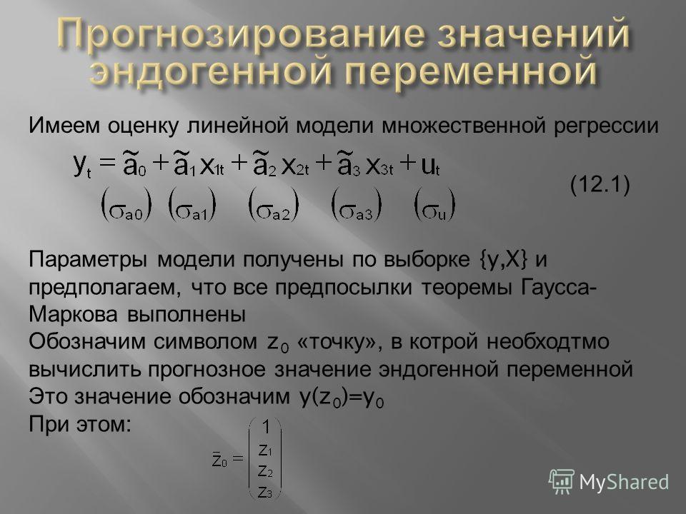 Имеем оценку линейной модели множественной регрессии (12.1) Параметры модели получены по выборке {y,X} и предполагаем, что все предпосылки теоремы Гаусса - Маркова выполнены Обозначим символом z 0 « точку », в котрой необходтмо вычислить прогнозное з