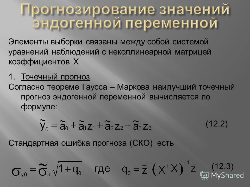 Элементы выборки связаны между собой системой уравнений наблюдений с неколлинеарной матрицей коэффициентов Х 1.Точечный прогноз Согласно теореме Гаусса – Маркова наилучший точечный прогноз эндогенной переменной вычисляется по формуле : (12.2) Стандар
