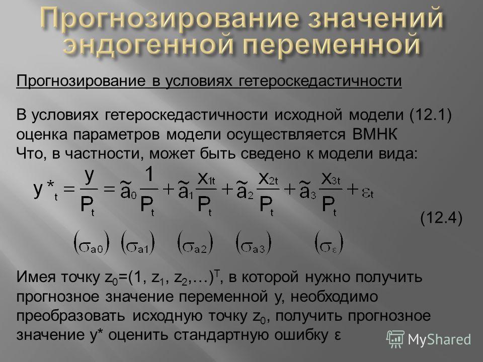 Прогнозирование в условиях гетероскедастичности В условиях гетероскедастичности исходной модели (12.1) оценка параметров модели осуществляется ВМНК Что, в частности, может быть сведено к модели вида: (12.4) Имея точку z 0 =(1, z 1, z 2,…) Т, в которо