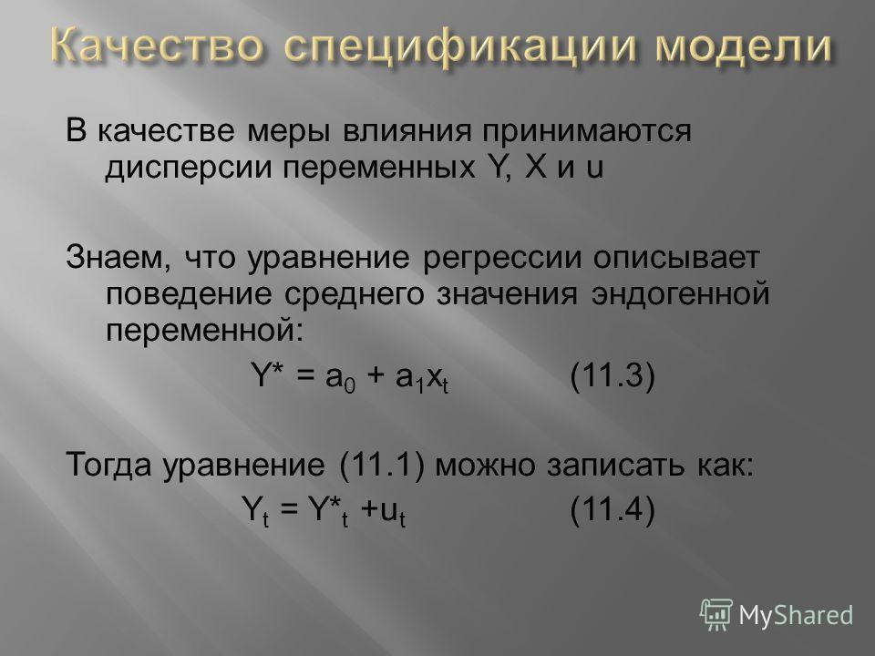 В качестве меры влияния принимаются дисперсии переменных Y, X и u Знаем, что уравнение регрессии описывает поведение среднего значения эндогенной переменной: Y* = a 0 + a 1 x t (11.3) Тогда уравнение (11.1) можно записать как: Y t = Y* t +u t (11.4)