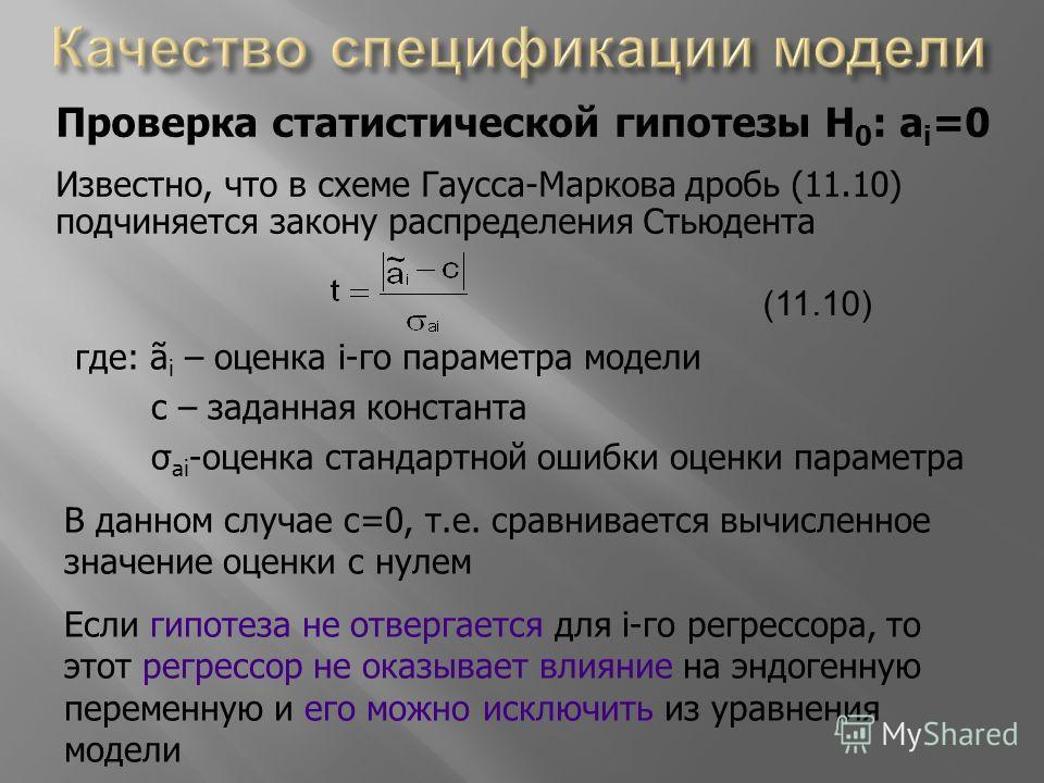 Проверка статистической гипотезы H 0 : a i =0 Известно, что в схеме Гаусса-Маркова дробь (11.10) подчиняется закону распределения Стьюдента (11.10) где: ã i – оценка i-го параметра модели с – заданная константа σ ai -оценка стандартной ошибки оценки