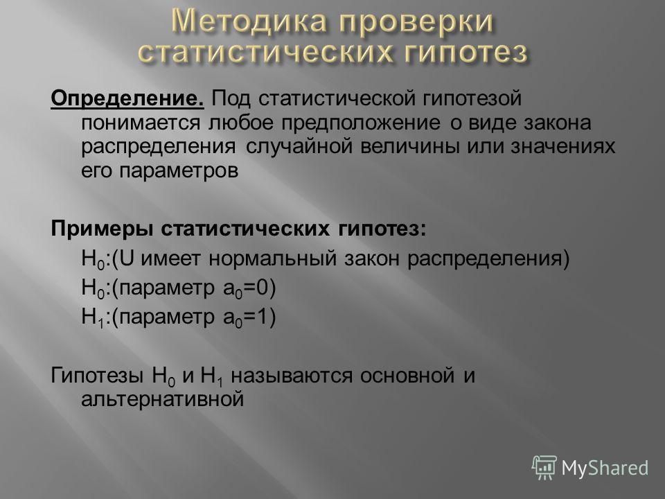 Определение. Под статистической гипотезой понимается любое предположение о виде закона распределения случайной величины или значениях его параметров Примеры статистических гипотез: Н 0 :(U имеет нормальный закон распределения) H 0 :(параметр а 0 =0)