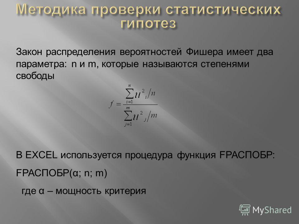Закон распределения вероятностей Фишера имеет два параметра: n и m, которые называются степенями свободы В EXCEL используется процедура функция FРАСПОБР: FРАСПОБР(α; n; m) где α – мощность критерия
