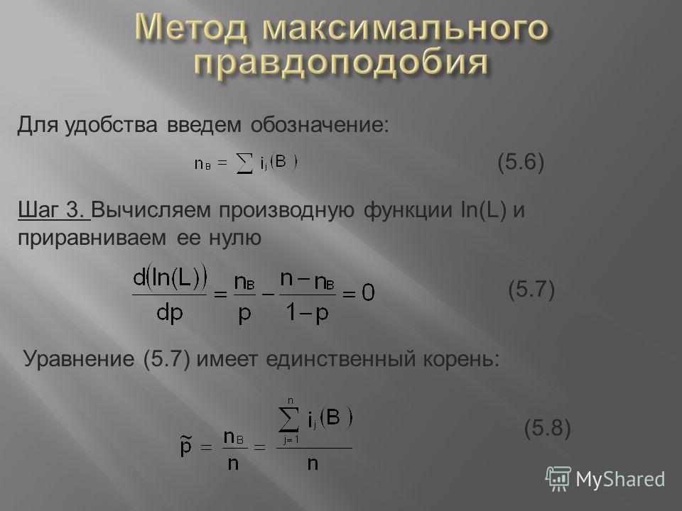 Для удобства введем обозначение: (5.6) Шаг 3. Вычисляем производную функции ln(L) и приравниваем ее нулю (5.7) Уравнение (5.7) имеет единственный корень: (5.8)
