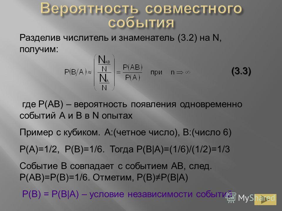 Разделив числитель и знаменатель (3.2) на N, получим: (3.3) где P(AB) – вероятность появления одновременно событий А и В в N опытах Пример с кубиком. А:(четное число), В:(число 6) P(A)=1/2, P(B)=1/6. Тогда P(B|A)=(1/6)/(1/2)=1/3 Событие В совпадает с